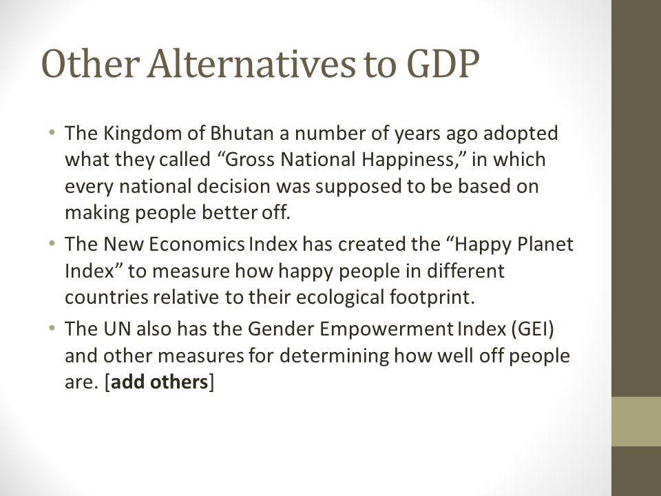 Other Alternatives to GDP The Kingdom of Bhutan a number of years ago adopted what they called Gross National Happiness, in which every national decision was supposed to be based on making people better off.