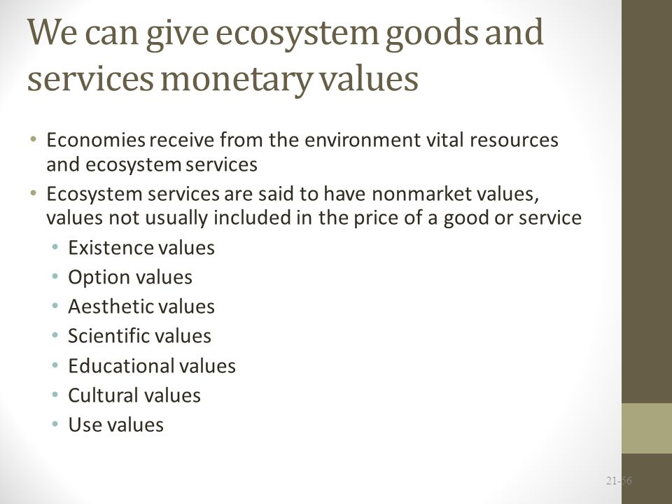 We can give ecosystem goods and services monetary values Economies receive from the environment vital resources and ecosystem services Ecosystem services are said to have nonmarket values, values not usually included in the price of a good or service Existence values Option values Aesthetic values Scientific values Educational values Cultural values Use values 21-56