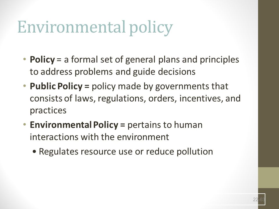 Environmental policy Policy = a formal set of general plans and principles to address problems and guide decisions Public Policy = policy made by governments that consists of laws, regulations, orders, incentives, and practices Environmental Policy = pertains to human interactions with the environment Regulates resource use or reduce pollution 22-63