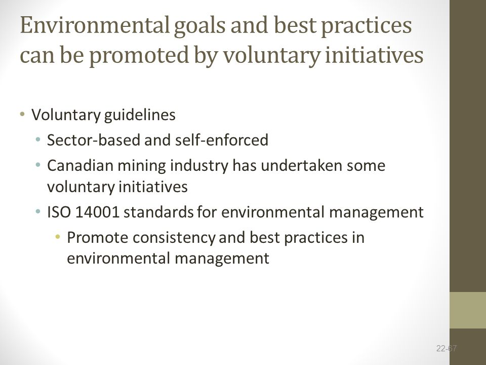 Environmental goals and best practices can be promoted by voluntary initiatives Voluntary guidelines Sector-based and self-enforced Canadian mining industry has undertaken some voluntary initiatives ISO 14001 standards for environmental management Promote consistency and best practices in environmental management 22-67