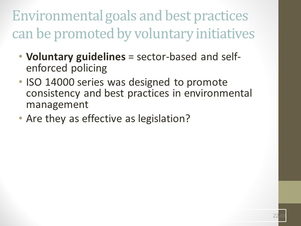 Environmental goals and best practices can be promoted by voluntary initiatives Voluntary guidelines = sector-based and self- enforced policing ISO 14000 series was designed to promote consistency and best practices in environmental management Are they as effective as legislation.