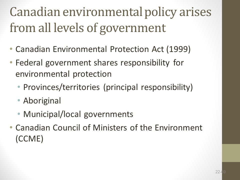 Canadian environmental policy arises from all levels of government Canadian Environmental Protection Act (1999) Federal government shares responsibility for environmental protection Provinces/territories (principal responsibility) Aboriginal Municipal/local governments Canadian Council of Ministers of the Environment (CCME) 22-69