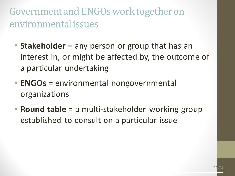 Government and ENGOs work together on environmental issues Stakeholder = any person or group that has an interest in, or might be affected by, the outcome of a particular undertaking ENGOs = environmental nongovernmental organizations Round table = a multi-stakeholder working group established to consult on a particular issue 22-74