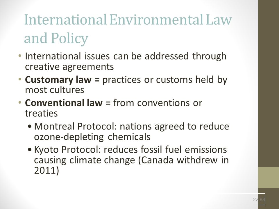 International Environmental Law and Policy International issues can be addressed through creative agreements Customary law = practices or customs held by most cultures Conventional law = from conventions or treaties Montreal Protocol: nations agreed to reduce ozone-depleting chemicals Kyoto Protocol: reduces fossil fuel emissions causing climate change (Canada withdrew in 2011) 22-88