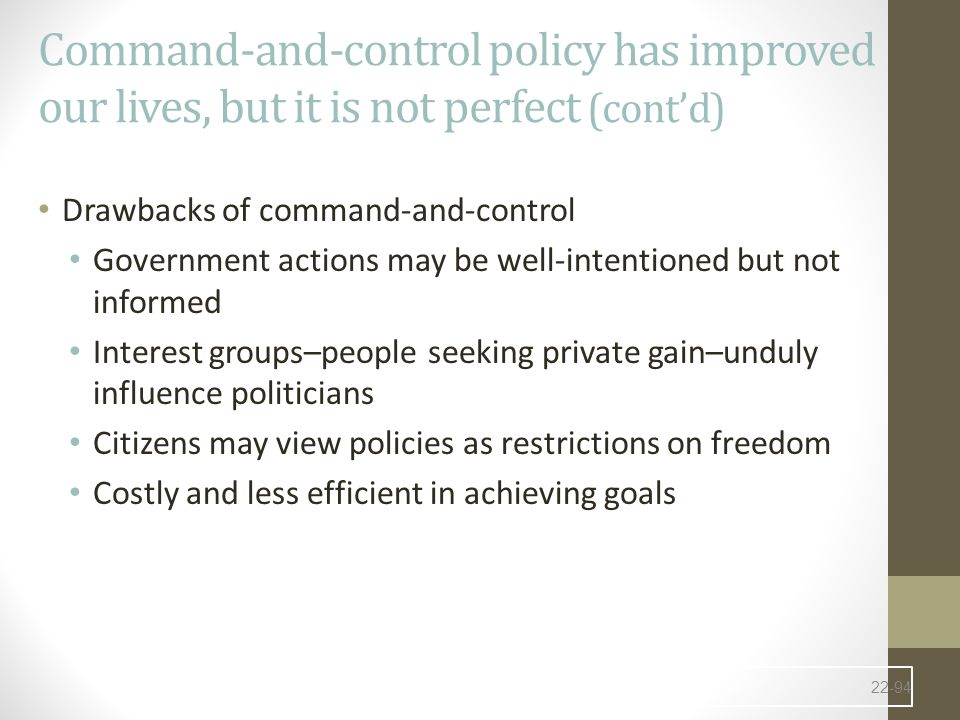 Command-and-control policy has improved our lives, but it is not perfect (cont'd) Drawbacks of command-and-control Government actions may be well-intentioned but not informed Interest groups–people seeking private gain–unduly influence politicians Citizens may view policies as restrictions on freedom Costly and less efficient in achieving goals 22-94
