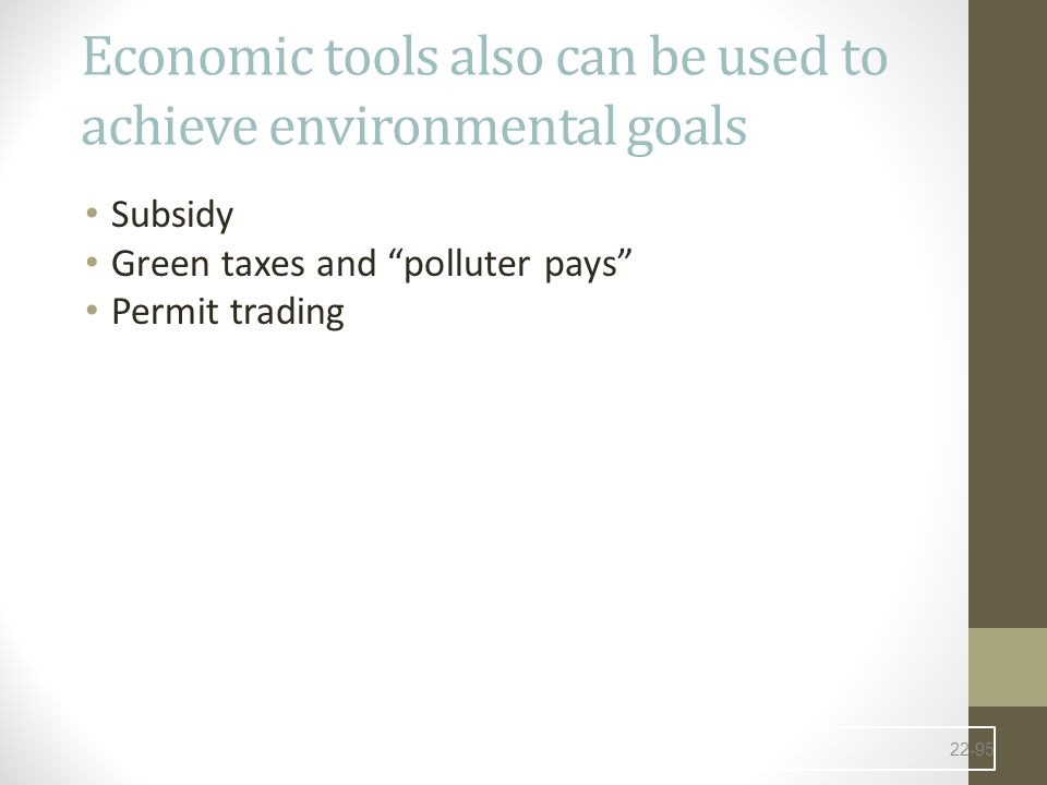 Economic tools also can be used to achieve environmental goals Subsidy Green taxes and polluter pays Permit trading 22-95