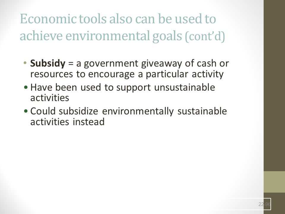 Economic tools also can be used to achieve environmental goals (cont'd) Subsidy = a government giveaway of cash or resources to encourage a particular activity Have been used to support unsustainable activities Could subsidize environmentally sustainable activities instead 22-96