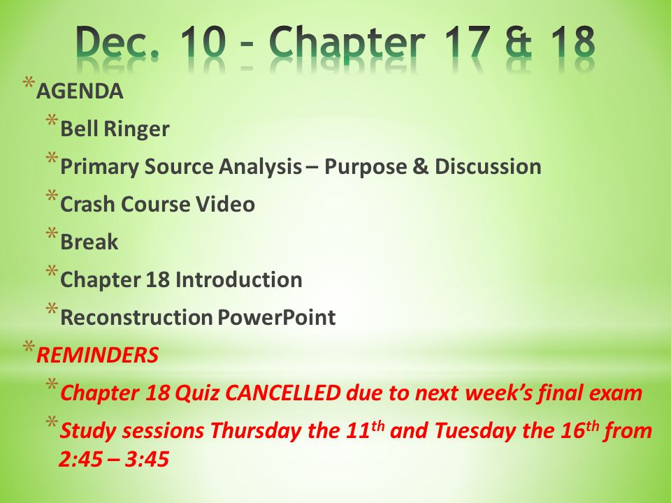 * AGENDA * Bell Ringer * Primary Source Analysis – Purpose & Discussion * Crash Course Video * Break * Chapter 18 Introduction * Reconstruction PowerPoint * REMINDERS * Chapter 18 Quiz CANCELLED due to next week's final exam * Study sessions Thursday the 11 th and Tuesday the 16 th from 2:45 – 3:45