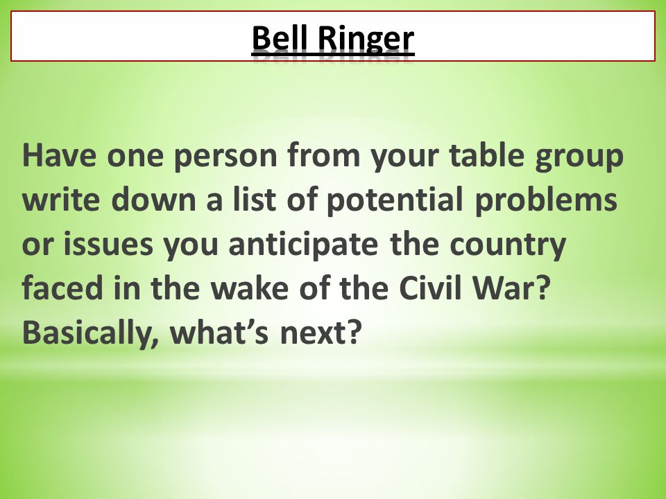 Have one person from your table group write down a list of potential problems or issues you anticipate the country faced in the wake of the Civil War?