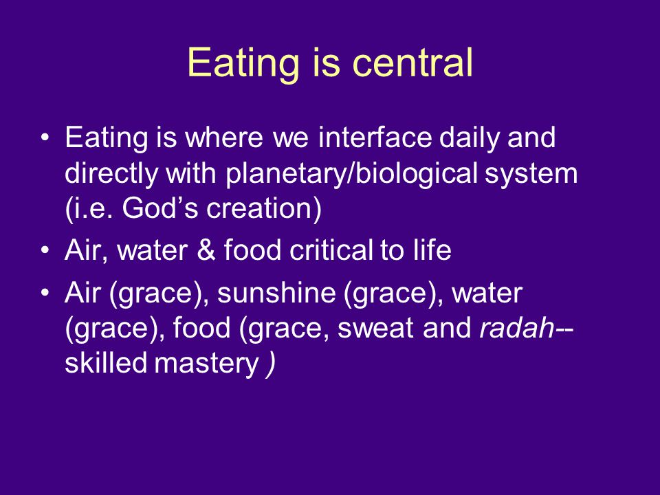 Eating is central Eating is where we interface daily and directly with planetary/biological system (i.e.