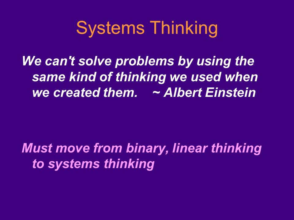 Systems Thinking We can t solve problems by using the same kind of thinking we used when we created them.