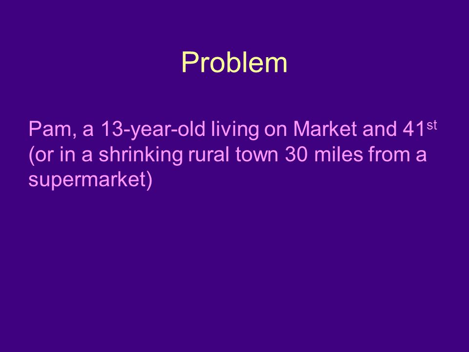 Problem Pam, a 13-year-old living on Market and 41 st (or in a shrinking rural town 30 miles from a supermarket)