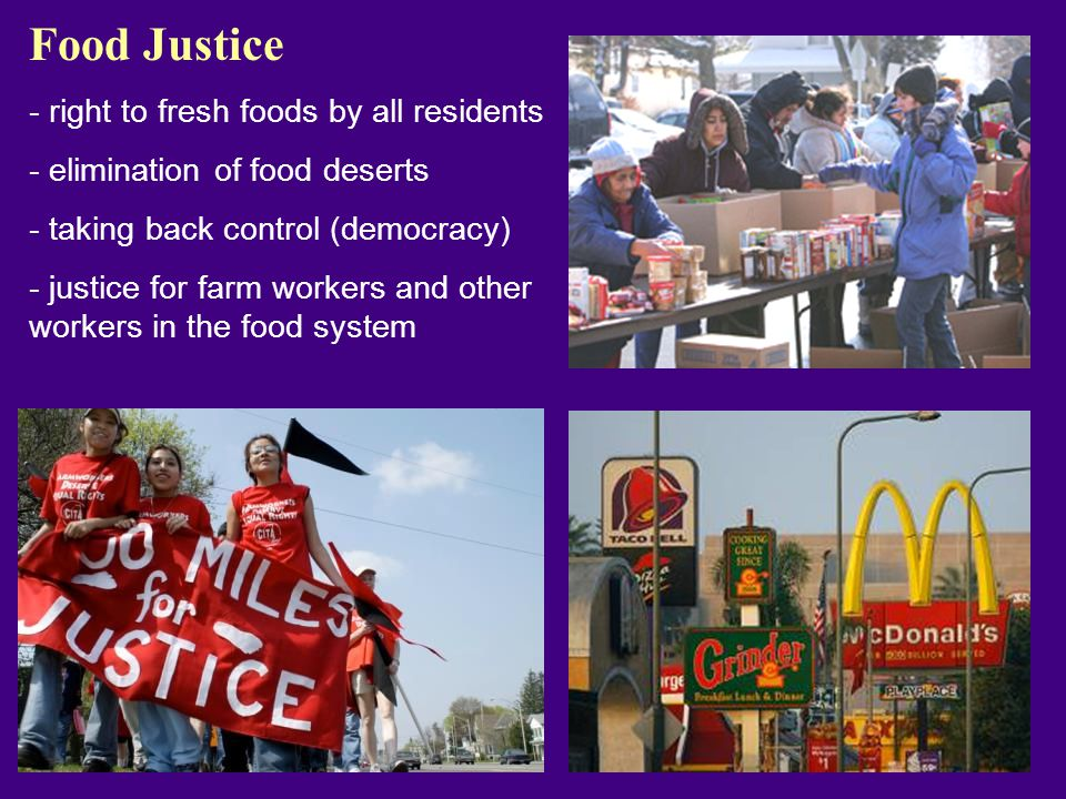 Food Justice - right to fresh foods by all residents - elimination of food deserts - taking back control (democracy) - justice for farm workers and other workers in the food system