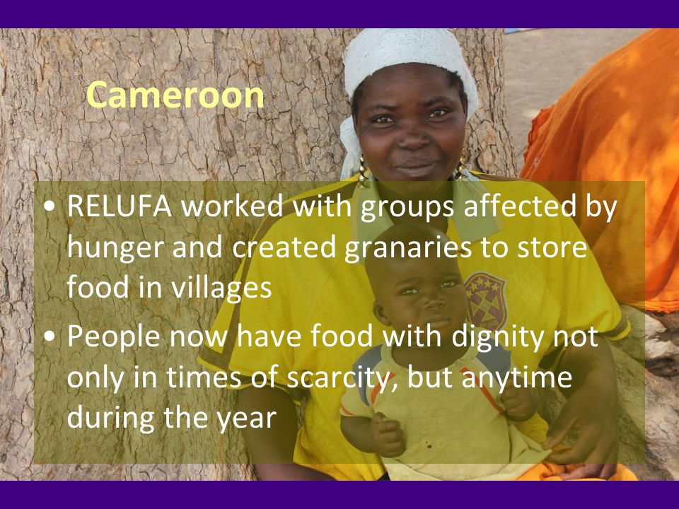 Cameroon RELUFA worked with groups affected by hunger and created granaries to store food in villages People now have food with dignity not only in times of scarcity, but anytime during the year
