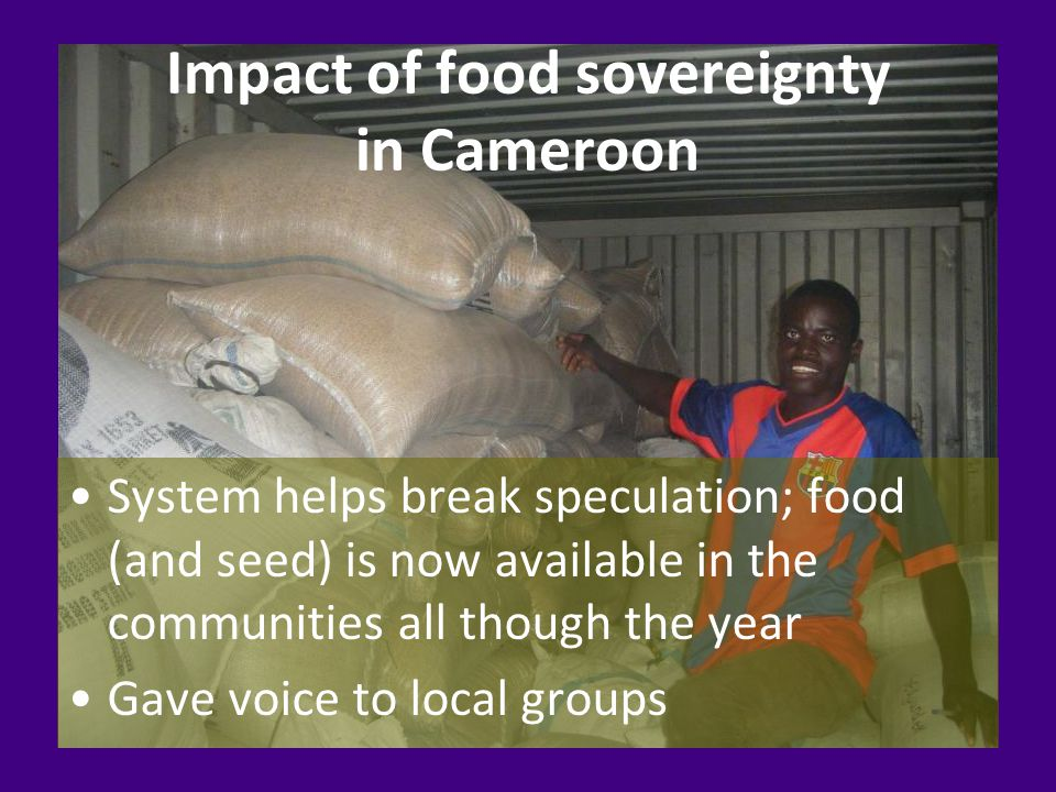 Impact of food sovereignty in Cameroon System helps break speculation; food (and seed) is now available in the communities all though the year Gave voice to local groups