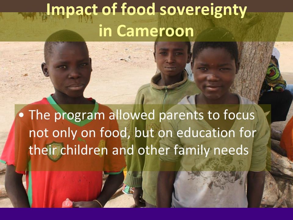 Impact of food sovereignty in Cameroon The program allowed parents to focus not only on food, but on education for their children and other family needs