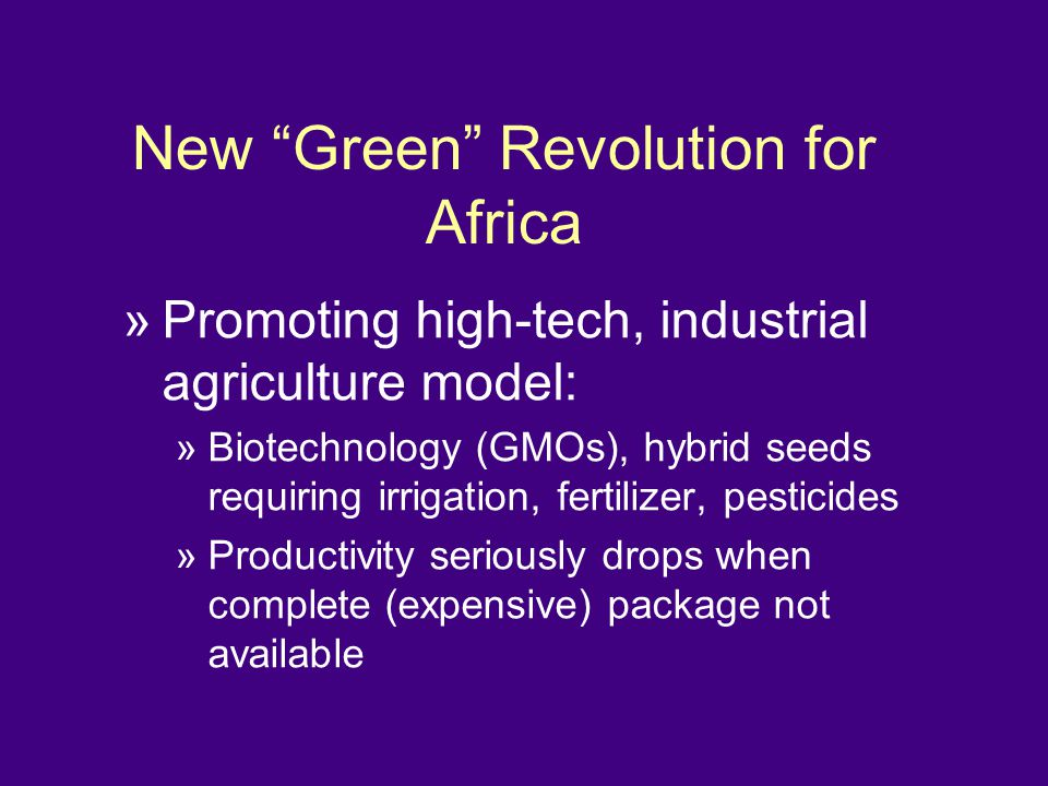 New Green Revolution for Africa »Promoting high-tech, industrial agriculture model: »Biotechnology (GMOs), hybrid seeds requiring irrigation, fertilizer, pesticides »Productivity seriously drops when complete (expensive) package not available