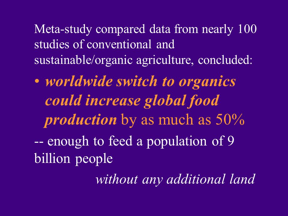 Meta-study compared data from nearly 100 studies of conventional and sustainable/organic agriculture, concluded: worldwide switch to organics could increase global food production by as much as 50% -- enough to feed a population of 9 billion people without any additional land