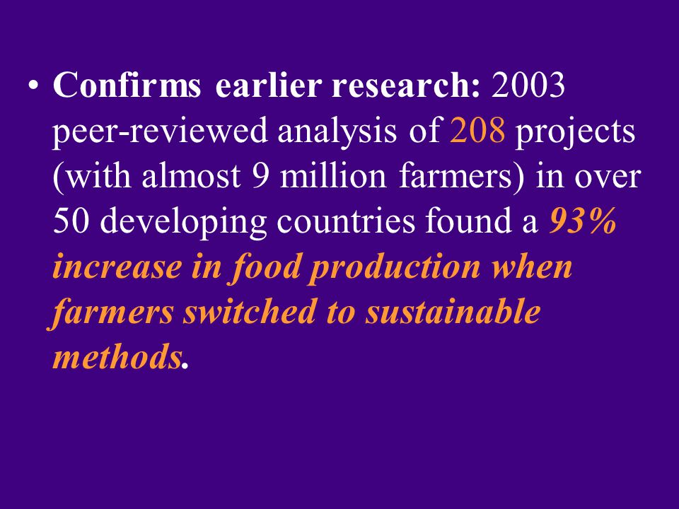 Confirms earlier research: 2003 peer-reviewed analysis of 208 projects (with almost 9 million farmers) in over 50 developing countries found a 93% increase in food production when farmers switched to sustainable methods.