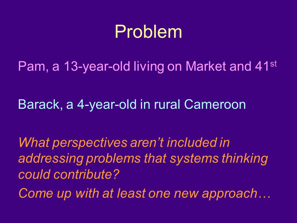 Problem Pam, a 13-year-old living on Market and 41 st Barack, a 4-year-old in rural Cameroon What perspectives aren't included in addressing problems that systems thinking could contribute.