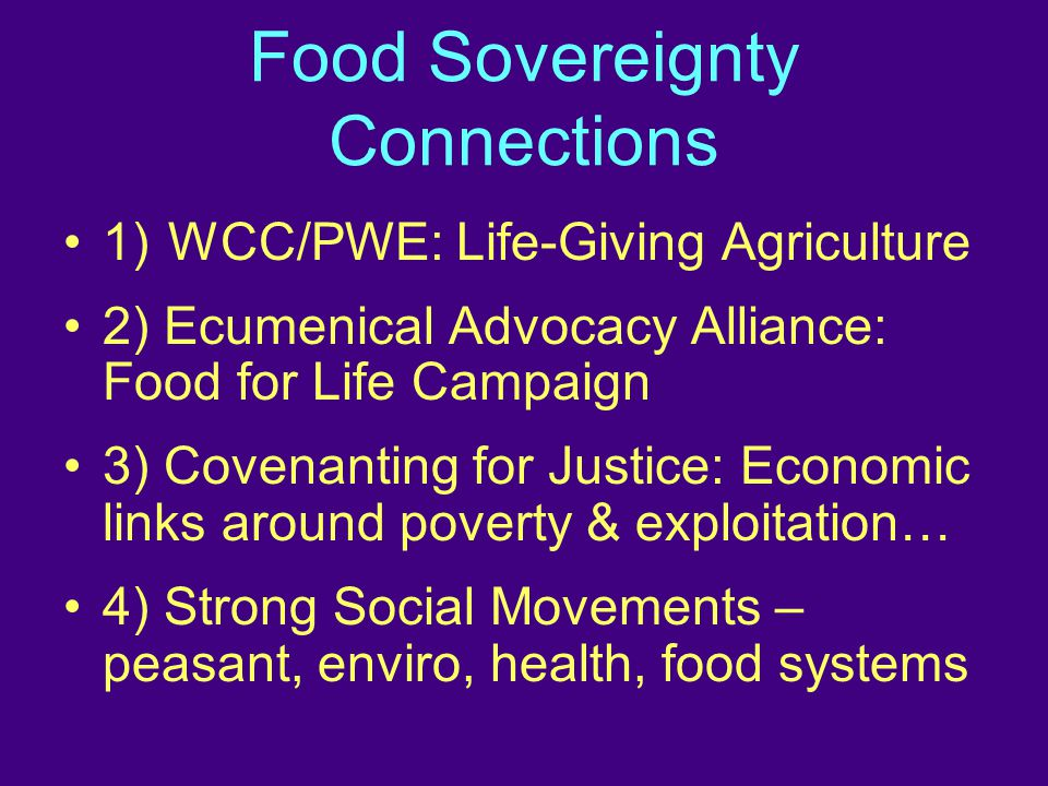 Food Sovereignty Connections 1)WCC/PWE: Life-Giving Agriculture 2) Ecumenical Advocacy Alliance: Food for Life Campaign 3) Covenanting for Justice: Economic links around poverty & exploitation… 4) Strong Social Movements – peasant, enviro, health, food systems