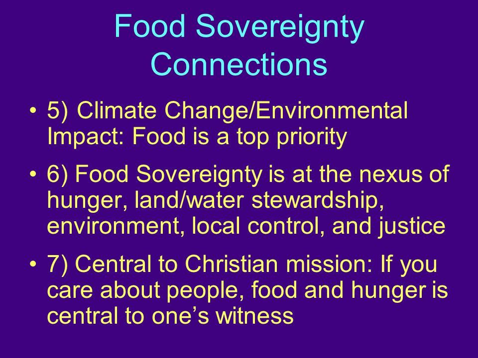 Food Sovereignty Connections 5)Climate Change/Environmental Impact: Food is a top priority 6) Food Sovereignty is at the nexus of hunger, land/water stewardship, environment, local control, and justice 7) Central to Christian mission: If you care about people, food and hunger is central to one's witness