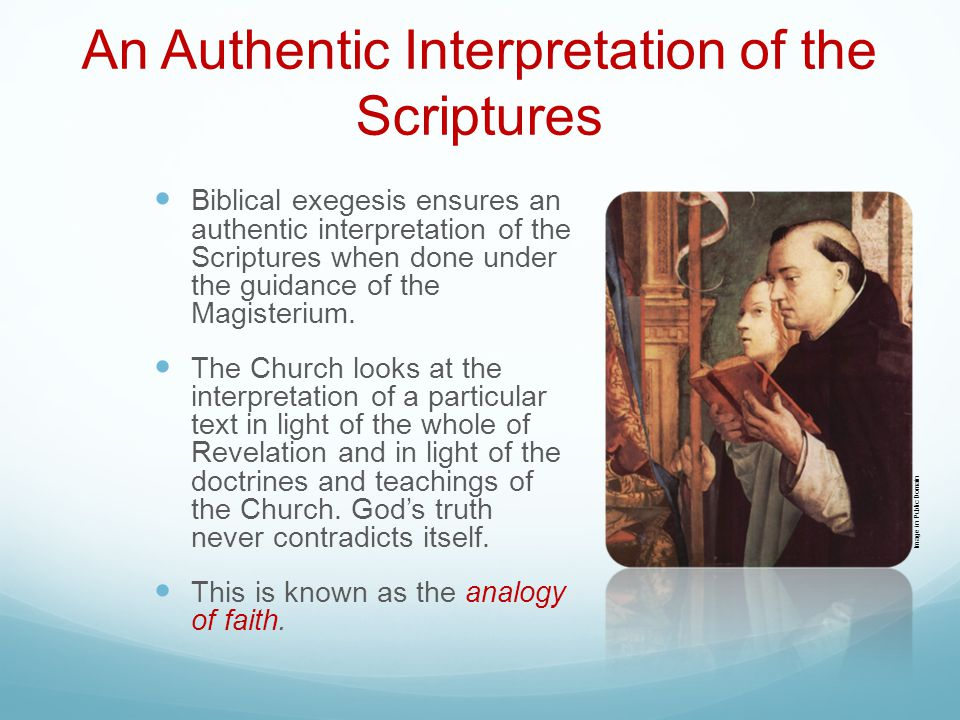 An Authentic Interpretation of the Scriptures Biblical exegesis ensures an authentic interpretation of the Scriptures when done under the guidance of the Magisterium.