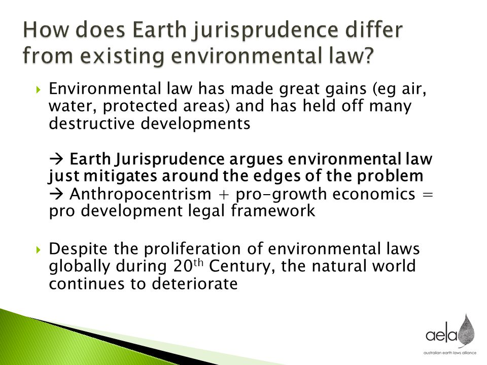  Environmental law has made great gains (eg air, water, protected areas) and has held off many destructive developments  Earth Jurisprudence argues