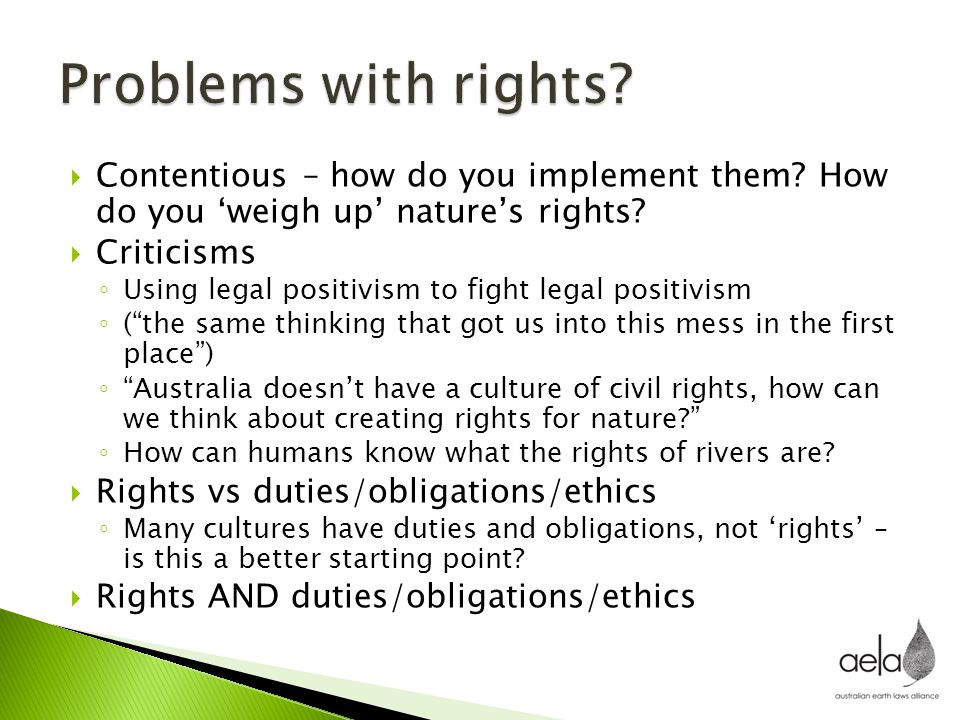  Contentious – how do you implement them? How do you 'weigh up' nature's rights?  Criticisms ◦ Using legal positivism to fight legal positivism ◦ (""