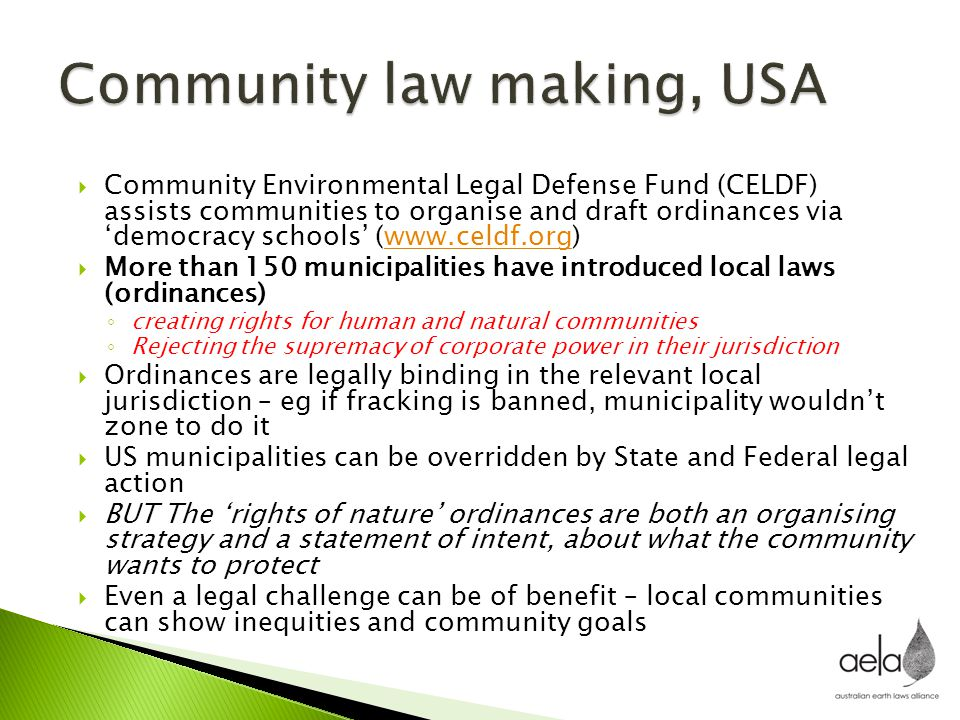  Community Environmental Legal Defense Fund (CELDF) assists communities to organise and draft ordinances via 'democracy schools' (www.celdf.org)www.c
