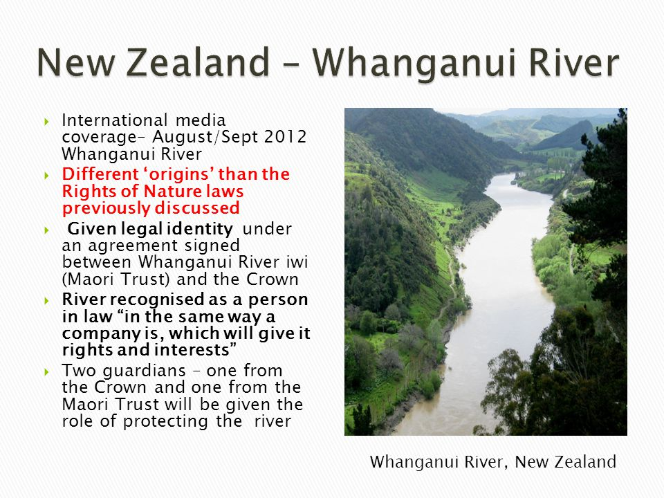 International media coverage– August/Sept 2012 Whanganui River  Different 'origins' than the Rights of Nature laws previously discussed  Given leg