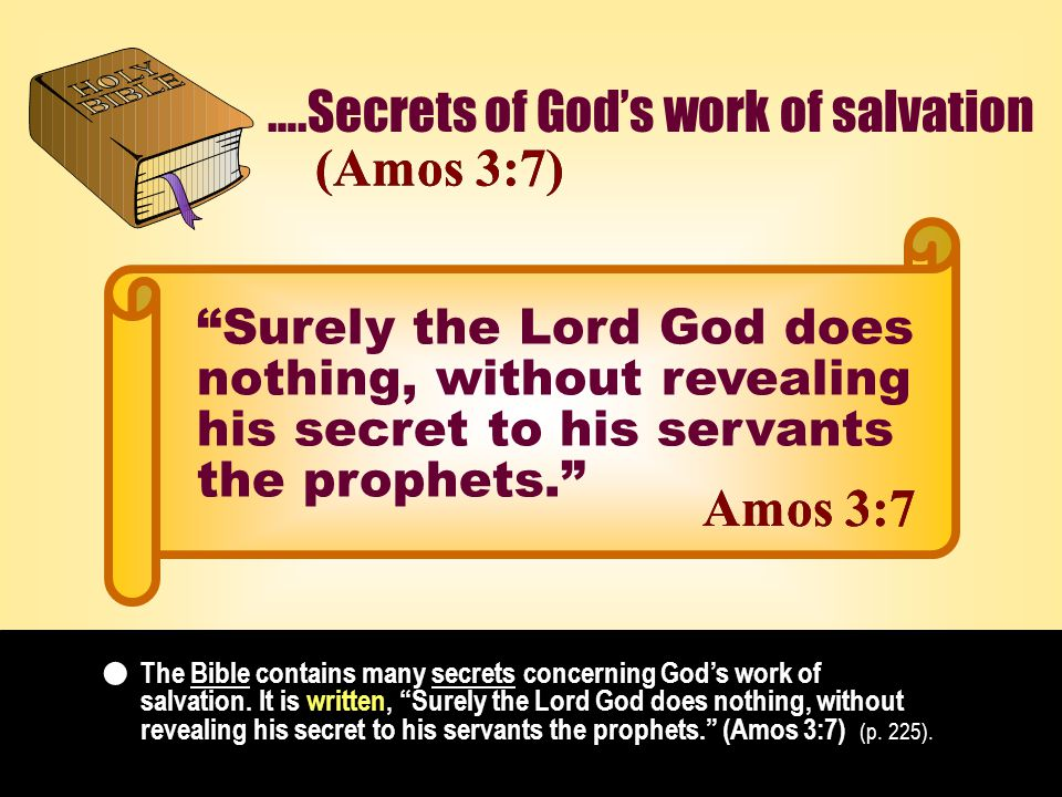 ….Secrets of God's work of salvation (Amos 3:7)(Amos 3:7) The Bible contains many secrets concerning God's work of salvation.