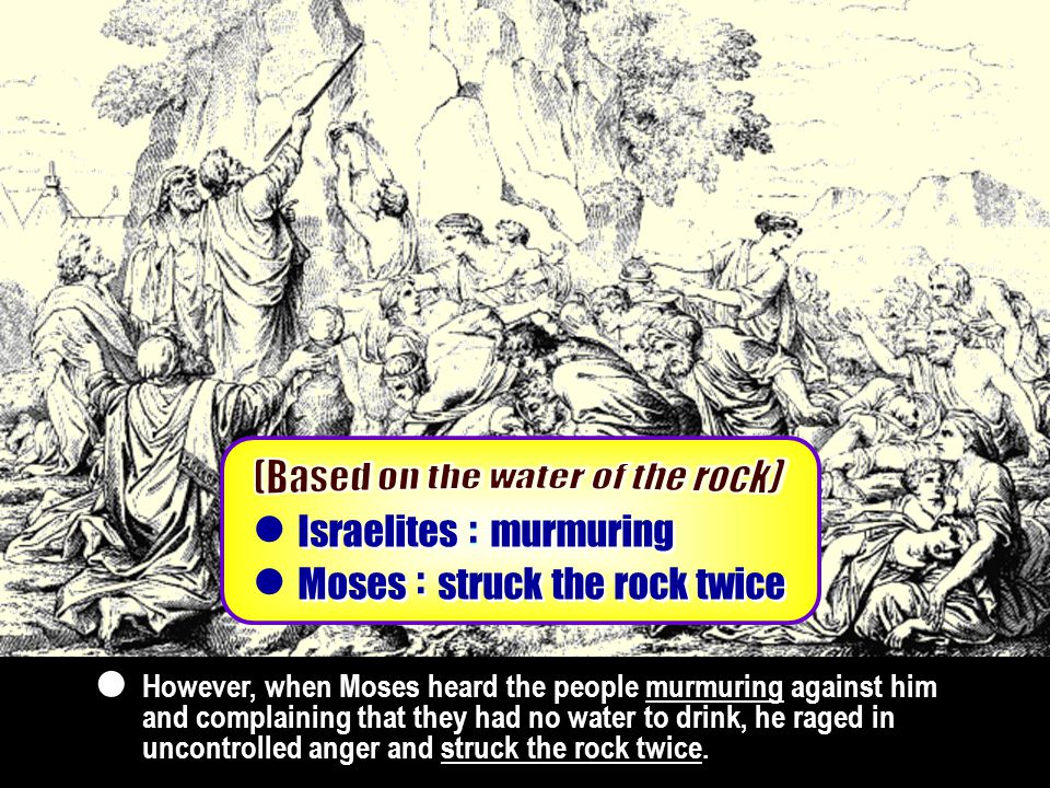 Foundation of substance Foundation of substance Dispensation to start murmuring Israelites : :  struck the rock twice Moses : :  However, when Moses heard the people murmuring against him and complaining that they had no water to drink, he raged in uncontrolled anger and struck the rock twice.