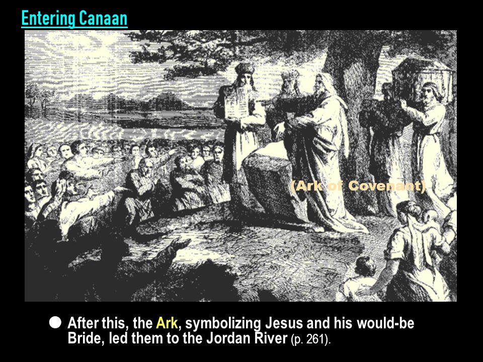Entering Canaan Foundation of substance Foundation of substance Success of dispensation to start Three-day course (Ark of Covenant) After this, the Ark, symbolizing Jesus and his would-be Bride, led them to the Jordan River (p.