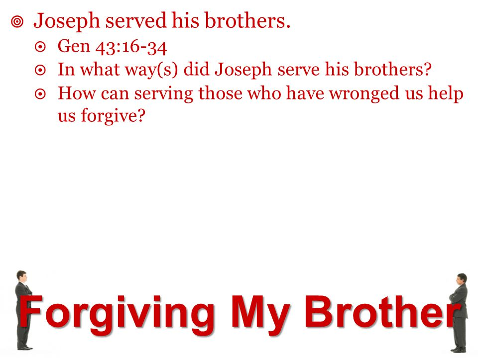 Forgiving My Brother  Joseph served his brothers.  Gen 43:16-34  In what way(s) did Joseph serve his brothers?  How can serving those who have wro