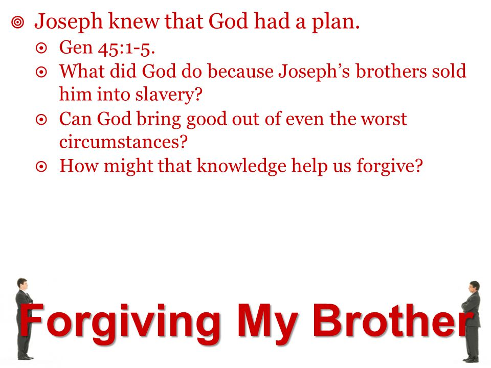Forgiving My Brother  Joseph knew that God had a plan.  Gen 45:1-5.  What did God do because Joseph's brothers sold him into slavery?  Can God bri