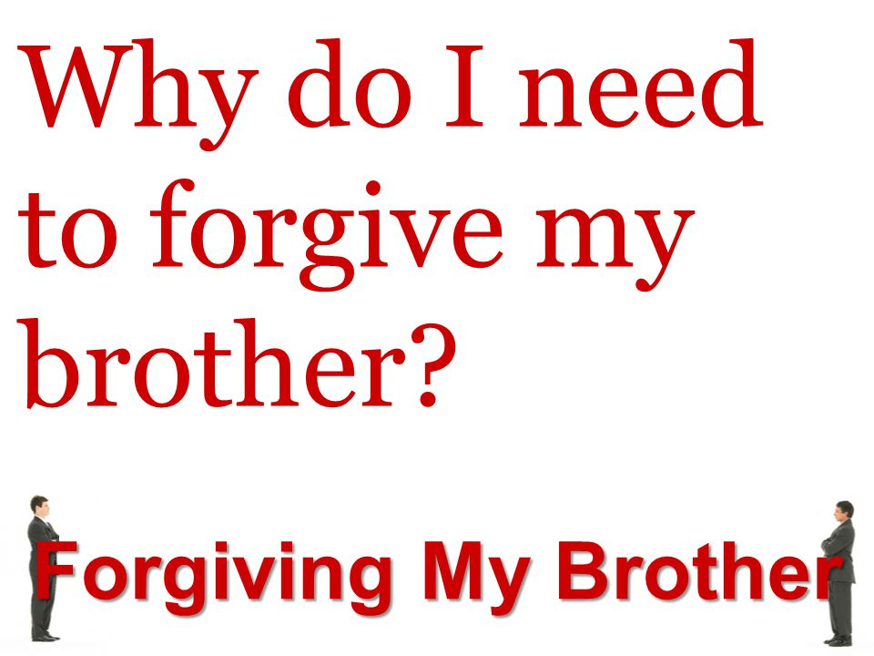 Forgiving My Brother Why do I need to forgive my brother?