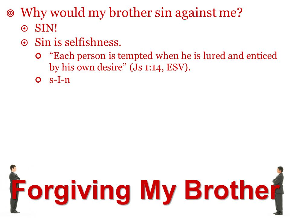 "Forgiving My Brother  Why would my brother sin against me?  SIN!  Sin is selfishness. ""Each person is tempted when he is lured and enticed by his o"