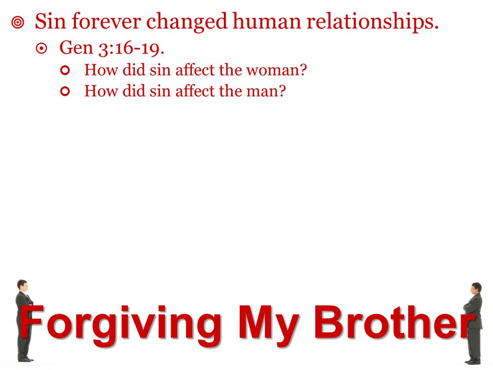 Forgiving My Brother  Sin forever changed human relationships.  Gen 3:16-19. How did sin affect the woman? How did sin affect the man?