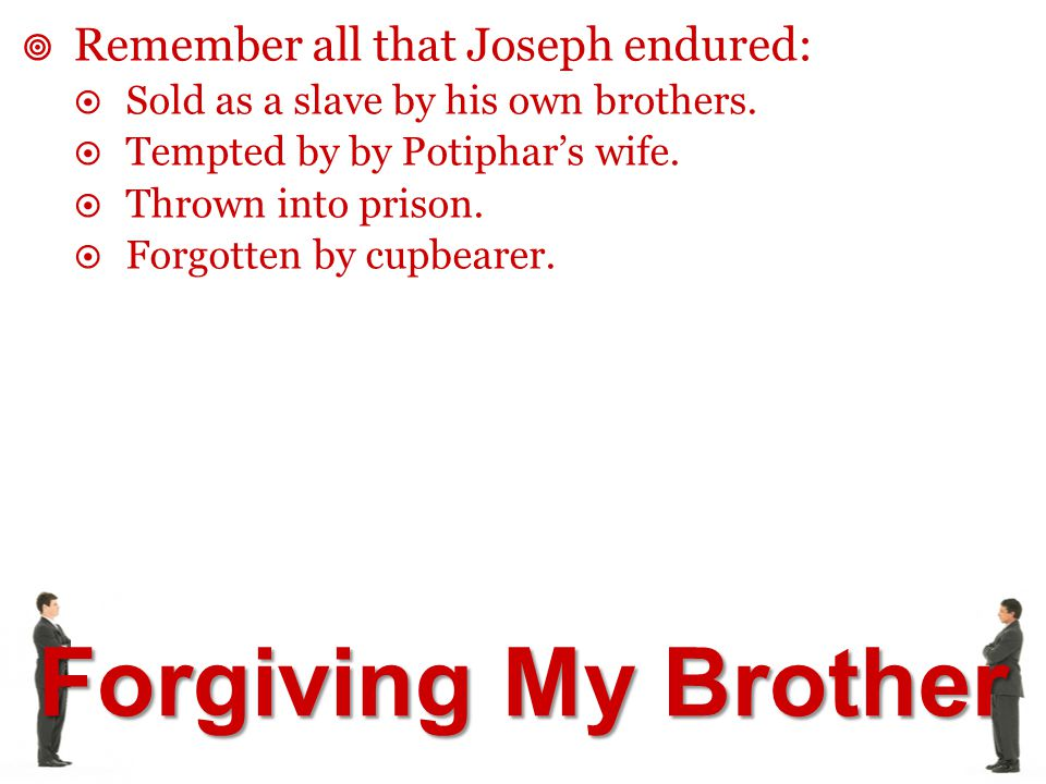 Forgiving My Brother  Remember all that Joseph endured:  Sold as a slave by his own brothers.  Tempted by by Potiphar's wife.  Thrown into prison.