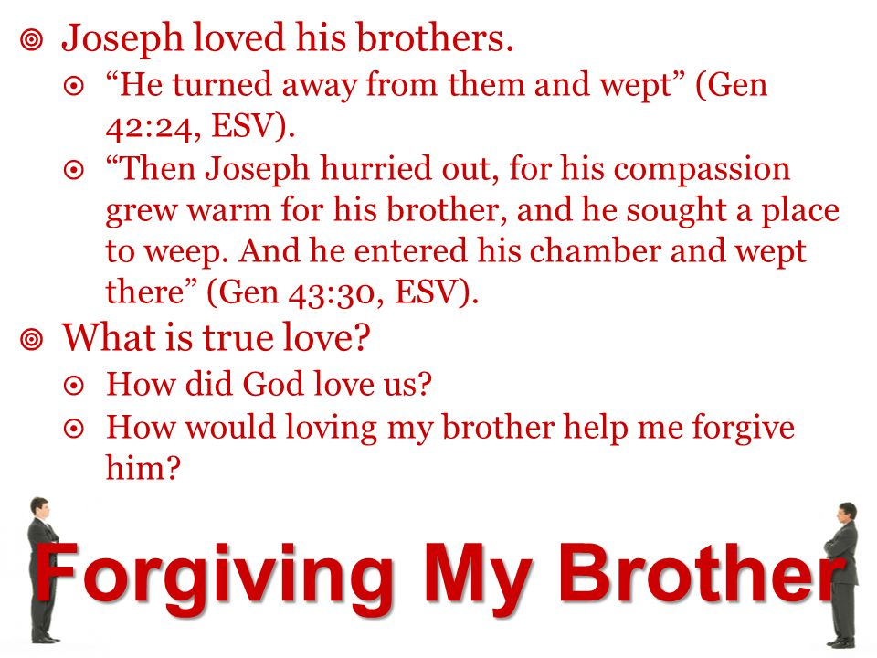 "Forgiving My Brother  Joseph loved his brothers.  ""He turned away from them and wept"" (Gen 42:24, ESV).  ""Then Joseph hurried out, for his compassi"