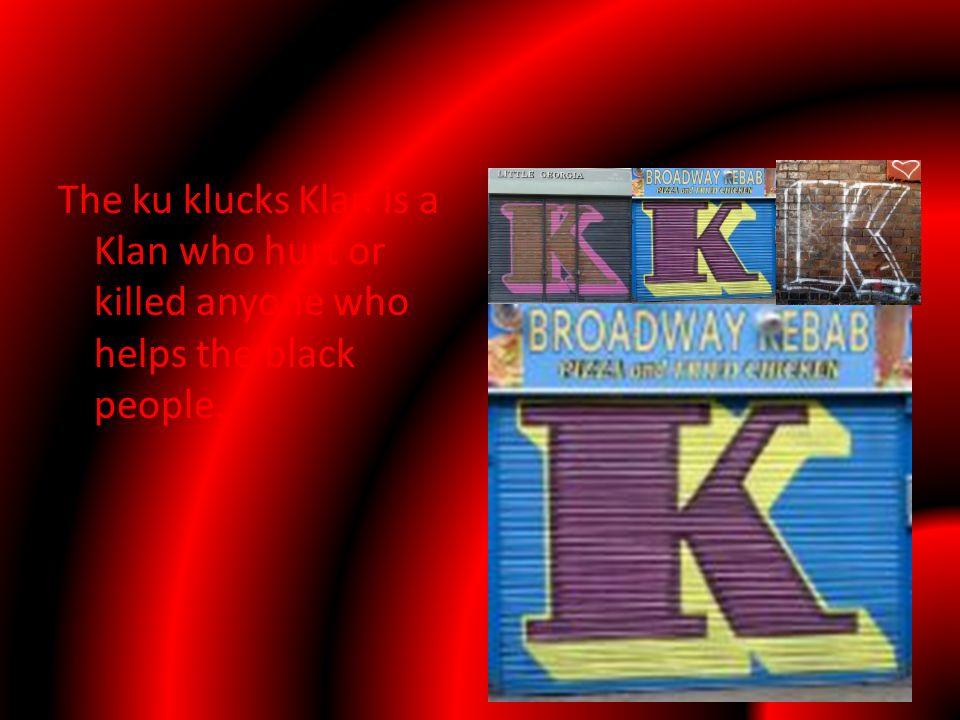 The ku klucks Klan is a Klan who hurt or killed anyone who helps the black people.