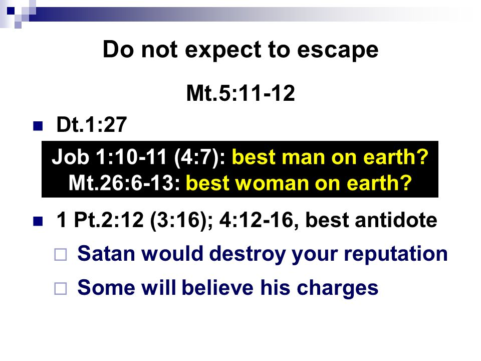 Do not expect to escape Mt.5:11-12 Dt.1:27 1 Pt.2:12 (3:16); 4:12-16, best antidote  Satan would destroy your reputation  Some will believe his charges Job 1:10-11 (4:7): best man on earth.