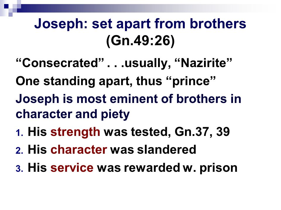 Joseph: set apart from brothers (Gn.49:26) Consecrated ...usually, Nazirite One standing apart, thus prince Joseph is most eminent of brothers in character and piety 1.