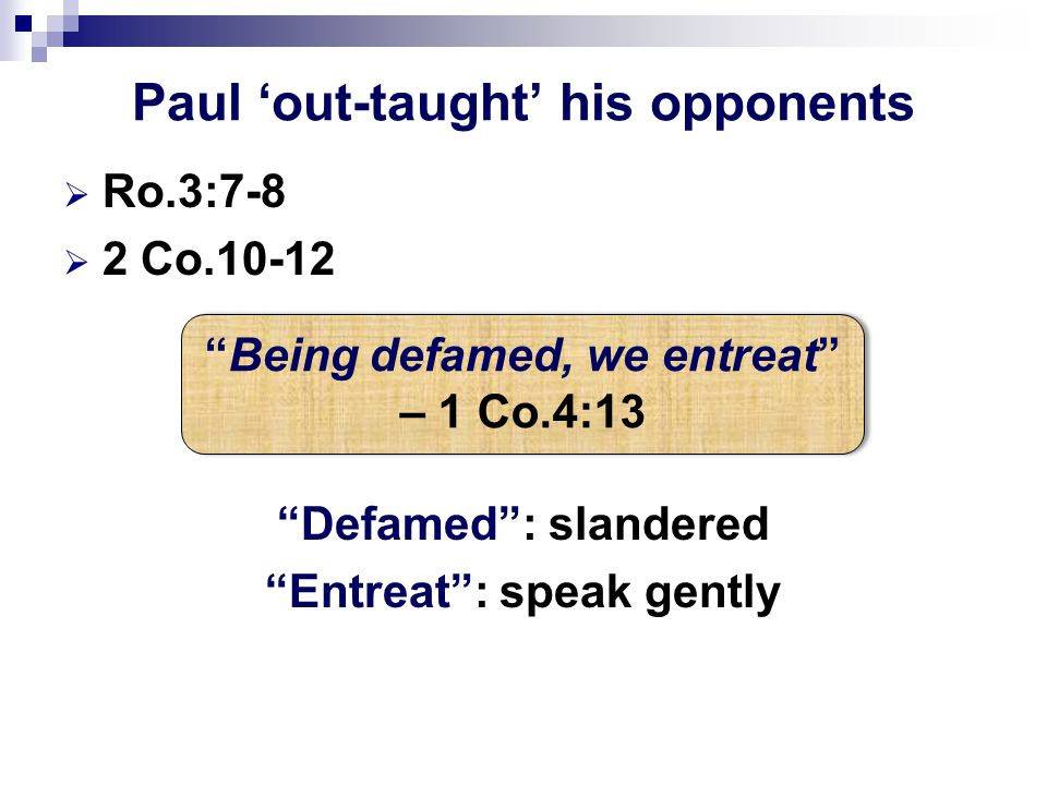 "Paul 'out-taught' his opponents  Ro.3:7-8  2 Co.10-12 ""Defamed"": slandered ""Entreat"": speak gently ""Being defamed, we entreat"" – 1 Co.4:13"