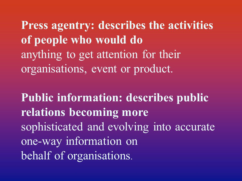 Press agentry: describes the activities of people who would do anything to get attention for their organisations, event or product. Public information