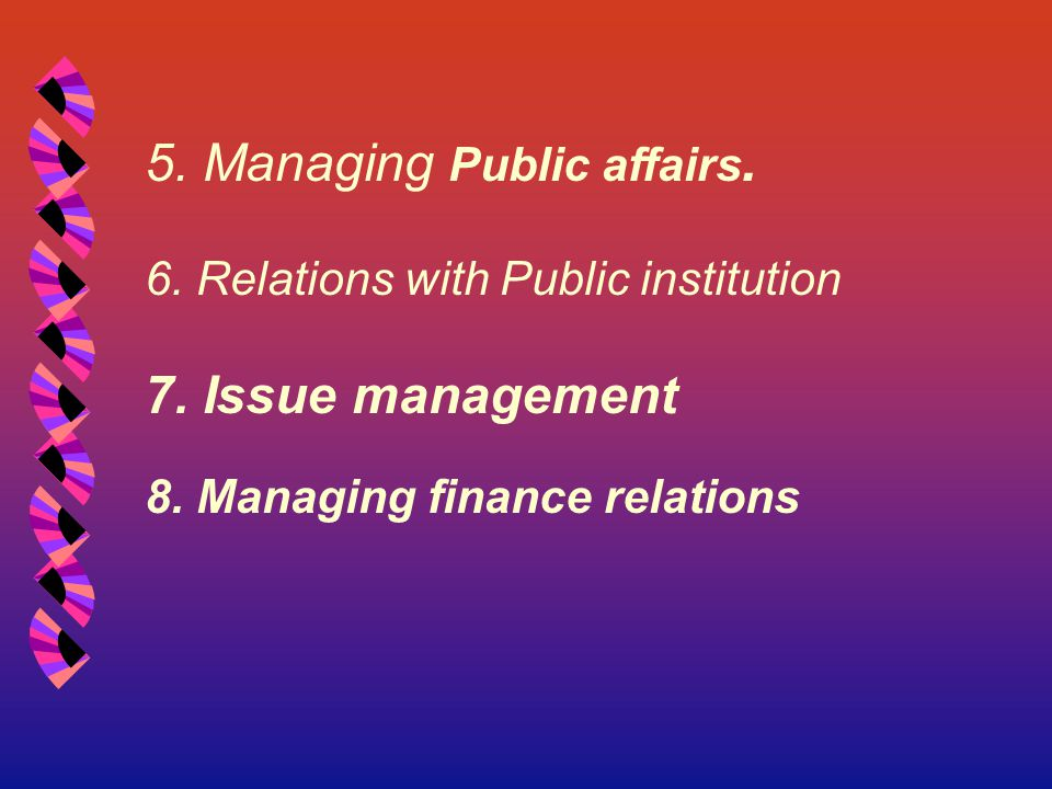 5. Managing Public affairs. 6. Relations with Public institution 7. Issue management 8. Managing finance relations