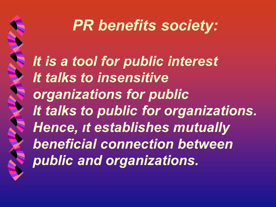 PR benefits society: It is a tool for public interest It talks to insensitive organizations for public It talks to public for organizations. Hence, ıt