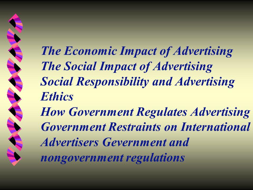 The Economic Impact of Advertising The Social Impact of Advertising Social Responsibility and Advertising Ethics How Government Regulates Advertising