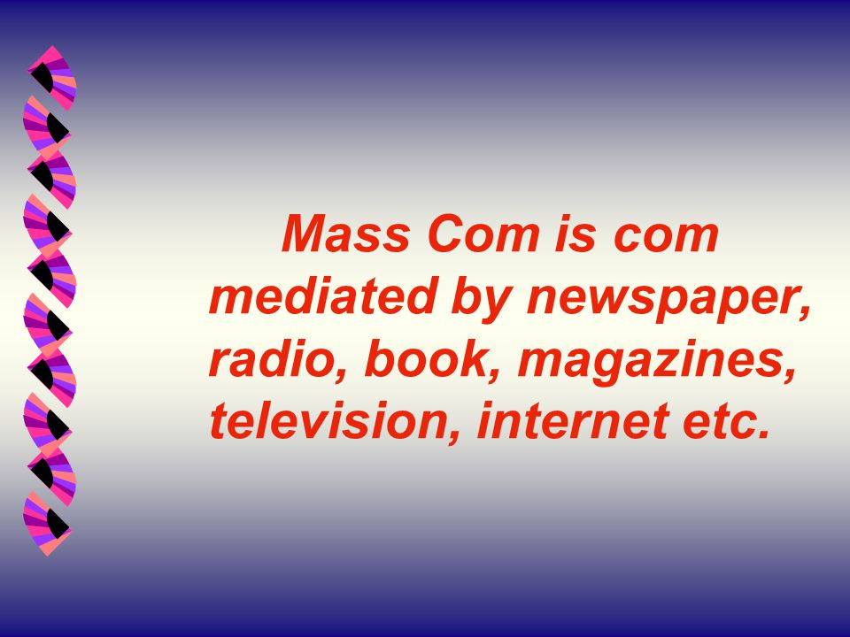 Mass Com is com mediated by newspaper, radio, book, magazines, television, internet etc.